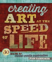 Creating Art At The Speed Of Life : 30 Days of Mixed-Media Exploration, Paperback / softback Book
