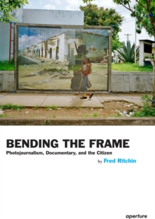 Bending the Frame : Photojournalism, Documentary, and the Citizen, Paperback / softback Book