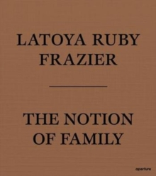 LaToya Ruby Frazier: The Notion of Family, Paperback Book