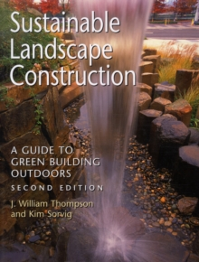 Sustainable Landscape Construction : A Guide to Green Building Outdoors, Second Edition, Paperback Book
