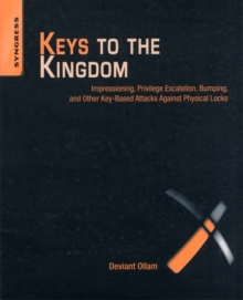 Keys to the Kingdom : Impressioning, Privilege Escalation, Bumping, and Other Key-Based Attacks Against Physical Locks, Paperback Book