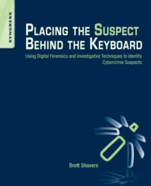 Placing the Suspect Behind the Keyboard : Using Digital Forensics and Investigative Techniques to Identify Cybercrime Suspects, Paperback / softback Book