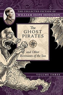 The Ghost Pirates and Other Revenants of the Sea : The Collected Fiction of William Hope Hodgson, Volume 3, Paperback Book