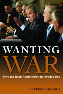 Wanting War : Why the Bush Administration Invaded Iraq, Hardback Book