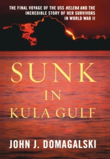 Sunk in Kula Gulf : The Final Voyage of the U.S.S. Helena and the Incredible Story of Her Survivors, Hardback Book