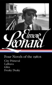 Elmore Leonard: Four Novels Of The 1980s : City Primeval / LaBrava / Glitz / Freaky Deaky, Hardback Book