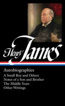 Henry James: Autobiographies : A Small Boy and Others / Notes of a Son and Brother / The Middle Years / Other Writings, Hardback Book