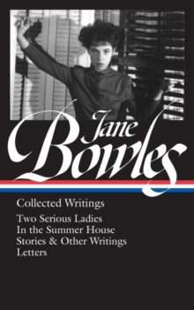 Jane Bowles: Collected Writings : Two Serious Ladies / in the Summer House / Stories & Other Writings / Letters, Hardback Book