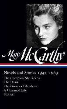 Mary Mccarthy: Novels & Stories 1942-1963 : The Company She Keeps / The Oasis / The Groves of Academe / A Charmed Life, Hardback Book