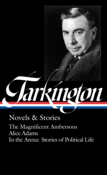 Booth Tarkington: Novels & Stories (LOA #319) : The Magnificent Ambersons / Alice Adams / In the Arena: Stories of Political Life, EPUB eBook