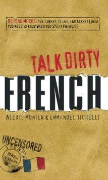 Talk Dirty French : Beyond Merde:  The curses, slang, and street lingo you need to Know when you speak francais, Paperback / softback Book