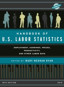 Handbook of U.S. Labor Statistics 2015 : Employment, Earnings, Prices, Productivity, and Other Labor Data, Hardback Book