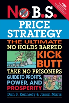 No B.S. Price Strategy: The Ultimate No Holds Barred, Kick Butt, Take No Prisoners Guide to Profits, Power, and Prosperity, Paperback / softback Book