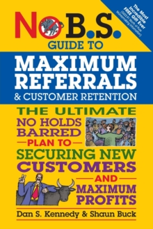 No B.S. Guide to Maximum Referrals and Customer Retention : The Ultimate No Holds Barred Plan to Securing New Customers and Maximum Profits, Paperback Book