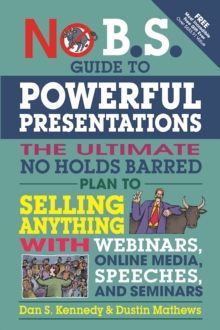 No B.S. Guide to Powerful Presentations : The Ultimate No Holds Barred Plan to Sell Anything with Webinars, Online Media, Speeches, and Seminars, Paperback Book