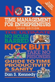 No B.S. Time Management for Entrepreneurs : The Ultimate No Holds Barred Kick Butt Take No Prisoners Guide to Time Productivity and Sanity, Paperback Book