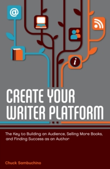 Create Your Writer Platform : The Key to Building An Audience, Selling More Books, and Finding Success as an Author, Paperback Book