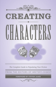 Creating Characters : The Complete Guide to Populating Your Fiction; Foreword by Steven James, Paperback Book