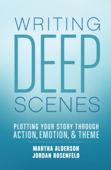 Deep Scenes : Plotting Your Story Scene by Scene through Action, Emotion, and Theme, Paperback Book