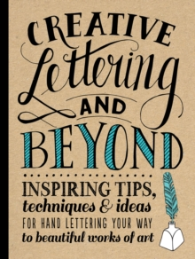 Creative Lettering and Beyond : Inspiring Tips, Techniques, and Ideas for Hand Lettering Your Way to Beautiful Works of Art, Paperback / softback Book