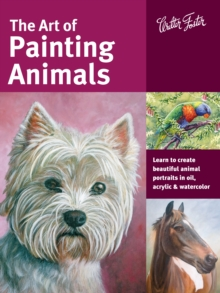 The Art of Painting Animals : Learn to Create Beautiful Animal Portraits in Oil, Acrylic, and Watercolor, Paperback Book