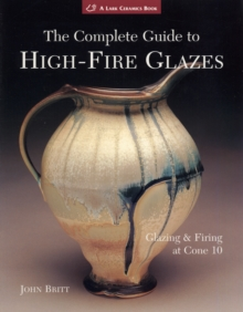 The Complete Guide to High-Fire Glazes : Glazing & Firing at Cone 10, Paperback Book