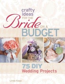 Crafty Ideas for the Bride on a Budget : 75 DIY Wedding Projects, Paperback Book