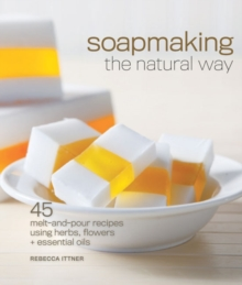 Soapmaking the Natural Way : 45 Melt-and-Pour Recipes Using Herbs, Flowers & Essential Oils, Paperback / softback Book