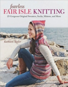 Fearless Fair Isle Knitting : 30 Gorgeous Original Sweaters, Socks, Mittens, and More, Paperback Book
