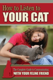 How to Listen to Your Cat : The Complete Guide to Communicating with Your Feline Friend, Paperback Book