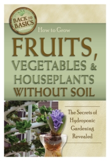 How to Grow Fruits, Vegetables & Houseplants without Soil : The Secrets of Hydroponic Gardening Revealed, Paperback Book