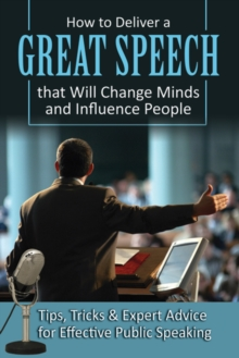 How to Deliver a Great Speech That Will Change Minds & Influence People : Tips, Tricks & Expert Advice for Effective Public Speaking, Paperback Book