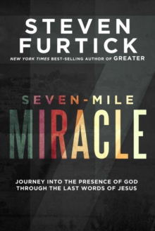 Seven-Mile Miracle : Journey Into the Presence of God Through the Last Words of Jesus, Hardback Book