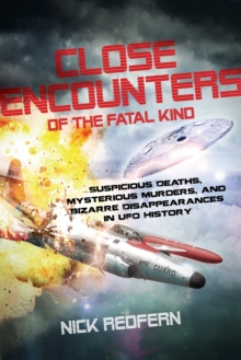 Close Encounters of the Fatal Kind : Suspicious Deaths, Mysterious Murders, and Bizarre Disappearances in UFO History, Paperback / softback Book