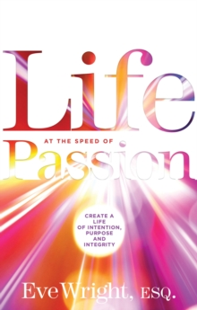 Life at the Speed of Passion Life : Create a Life of Intention, Purpose and Integrity, Paperback Book