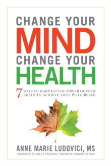 Change Your Mind, Change Your Health : 7 Ways to Harness the Power of Your Brain to Achieve True Well-Being, Paperback Book