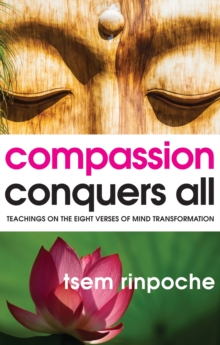 Compassion Conquers All : Teachings on the Eight Verses of Mind Transformation, Paperback Book