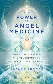 Power of Angel Medicine : Energetic Exercises and Techniques to Activate Divine Healing, Paperback Book
