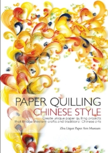 Paper Quilling Chinese Style : Create Unique Paper Quilling Projects That Bridge Western Crafts and Traditional Chinese Arts, Hardback Book