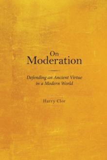 On Moderation : Defending an Ancient Virtue in a Modern World, Paperback Book