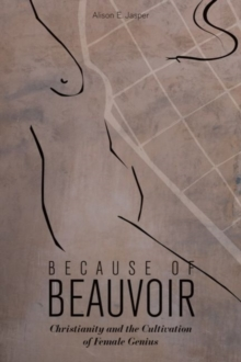 Because of Beauvoir : Christianity and the Cultivation of Female Genius, Hardback Book