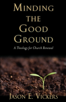 Minding the Good Ground : A Theology for Church Renewal, Paperback Book