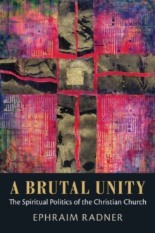 A Brutal Unity : The Spiritual Politics of the Christian Church, Hardback Book