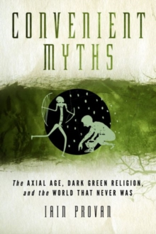 Convenient Myths : The Axial Age, Dark Green Religion, and the World that Never Was, Hardback Book