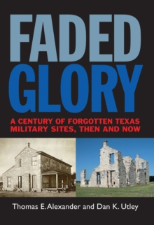 Faded Glory : A Century of Forgotten Military Sites in Texas, Then and Now, EPUB eBook