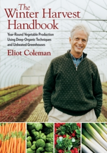 The Winter Harvest Handbook : Year-round Vegetable Production Using Deep-organic Techniques and Unheated Greenhouses, Paperback Book