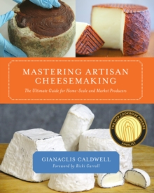 Mastering Artisan Cheesemaking : The Ultimate Guide for Home-scale and Market Producers, Paperback Book