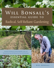 Will Bonsall's Essential Guide to Radical, Self-Reliant Gardening : Innovative Techniques for Growing Vegetables, Pulses, Grains, and Perennial Food Crops While Minimizing the Use of Fossil Fuels and, Paperback / softback Book