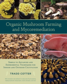 Organic Mushroom Farming and Mycoremediation : Simple to Advanced and Experimental Techniques for Indoor and Outdoor Cultivation, Paperback Book