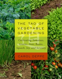 The Tao of Vegetable Gardening : Cultivating Tomatoes, Greens, Peas, Beans, Squash, Joy, and Serenity, Paperback / softback Book
